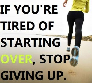 If you're tired of starting over, stop giving up.